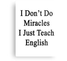 I Don't Do Miracles I Just Teach English Metal Print