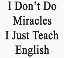 I Don't Do Miracles I Just Teach English by supernova23