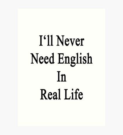 I'll Never Need English In Real Life Art Print