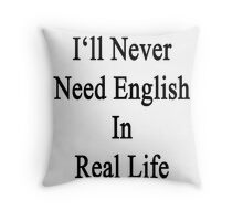 I'll Never Need English In Real Life Throw Pillow