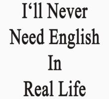 I'll Never Need English In Real Life by supernova23