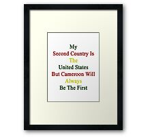 My Second Country Is The United States But Cameroon Will Always Be The First Framed Print