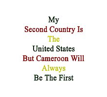 My Second Country Is The United States But Cameroon Will Always Be The First Photographic Print