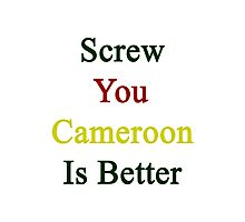 Screw You Cameroon Is Better Photographic Print