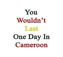 You Wouldn't Last One Day In Cameroon  Photographic Print