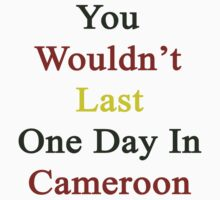 You Wouldn't Last One Day In Cameroon  by supernova23