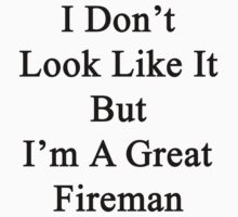 I Don't Look Like It But I'm A Great Fireman by supernova23