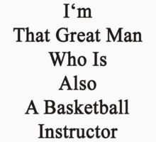 I'm That Great Man Who Is Also A Basketball Instructor by supernova23