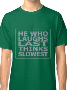 He Who Laughs Last Thinks Slowest Classic T-Shirt