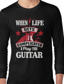 When life gets complicated I play the guitar Long Sleeve T-Shirt