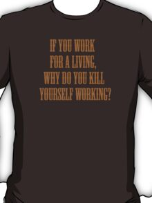 if you work for a living, why do you kill yourself working? T-Shirt