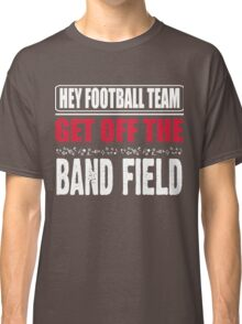 Hey football team - get off the band field Classic T-Shirt