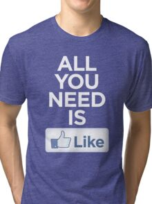 All you need is like Tri-blend T-Shirt