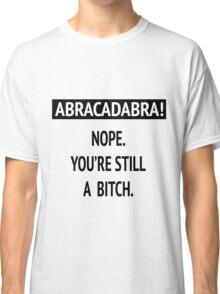 Abracadabra! Nope. You're still a bitch. Classic T-Shirt