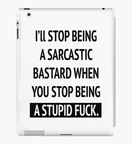 I'll stop being a sarcastic bastard when you stop being a stupid fuck iPad Case/Skin