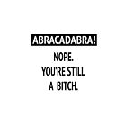 Abracadabra! Nope. You're still a bitch. by melaniewoon