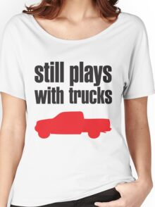 Still plays with trucks Women's Relaxed Fit T-Shirt