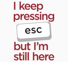 I keep pressing esc but I'm still here by e2productions