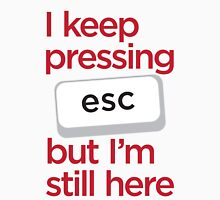 I keep pressing esc but I'm still here Unisex T-Shirt