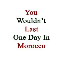 You Wouldn't Last One Day In Morocco  Photographic Print