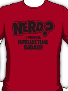 Nerd? I prefer intellectual badass! T-Shirt