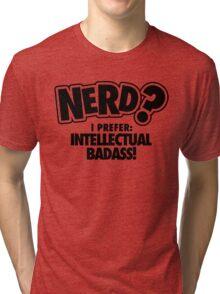 Nerd? I prefer intellectual badass! Tri-blend T-Shirt