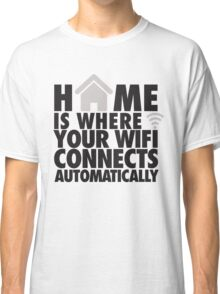 Home is where your WIFI connects automatically Classic T-Shirt