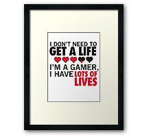 I Don't Need To Get A Life, Im A Gamer I Have Lots of Lives Framed Print