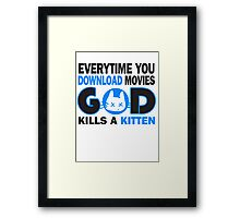 Everytime you download movies, god kills a kitten Framed Print