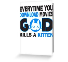 Everytime you download movies, god kills a kitten Greeting Card