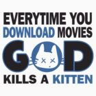 Everytime you download movies, god kills a kitten by nektarinchen