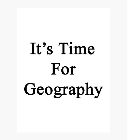 It's Time For Geography Photographic Print