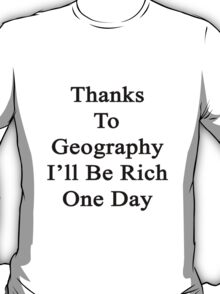 Thanks To Geography I'll Be Rich One Day T-Shirt