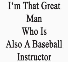 I'm That Great Man Who Is Also A Baseball Instructor by supernova23