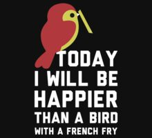Today I Will Be Happier Than A Bird With A French Fry by Look Human