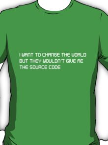 I want to change the world but they won't give me the source code T-Shirt