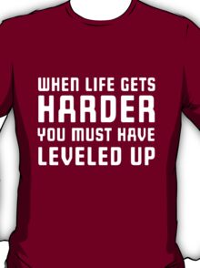 When life gets harder you must have leveled up T-Shirt