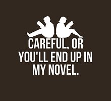 Careful, or you'll end up in my novel. Unisex T-Shirt