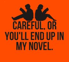Careful, or you'll end up in my novel. by mralan