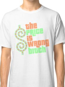 The Price is Wrong Bitch Classic T-Shirt