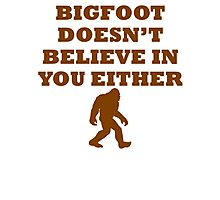 Bigfoot Doesn't Believe In You Photographic Print