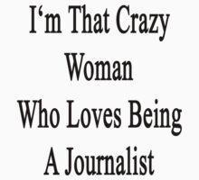 I'm That Crazy Woman Who Loves Being A Journalist by supernova23