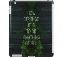 How Strange It Is To Be Anything At All iPad Case/Skin