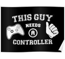 This Guy Needs A Controller Poster