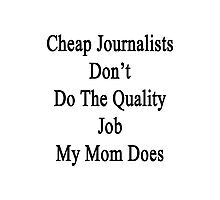 Cheap Journalists Don't Do The Quality Job My Mom Does Photographic Print