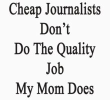 Cheap Journalists Don't Do The Quality Job My Mom Does by supernova23