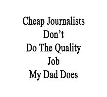 Cheap Journalists Don't Do The Quality Job My Dad Does  Photographic Print