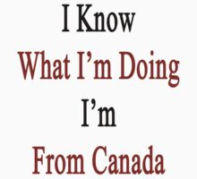 I Know What I'm Doing I'm From Canada  by supernova23