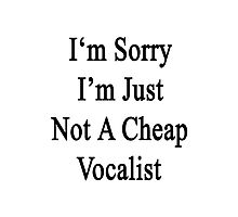 I'm Sorry I'm Just Not A Cheap Vocalist Photographic Print