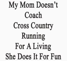 My Mom Doesn't Coach Cross Country For A Living She Does It For Fun by supernova23